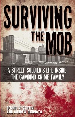 Surviving the Mob: A Street Soldier's Life Inside the Gambino Crime Family - Griffin, Dennis N, and DiDonato, Andrew
