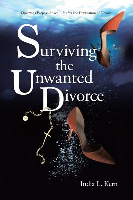 Surviving the Unwanted Divorce: Discover a Purpose-Driven Life After the Devastation of Divorce - Kern, India L