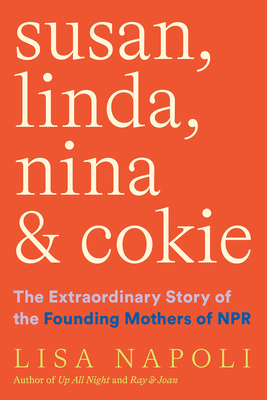 Susan, Linda, Nina, and Cokie: The Extraordinary Story of the Founding Mothers of NPR - Napoli, Lisa