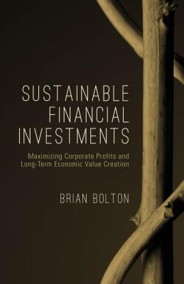 Sustainable Financial Investments: Maximizing Corporate Profits and Long-Term Economic Value Creation - Bolton, Brian