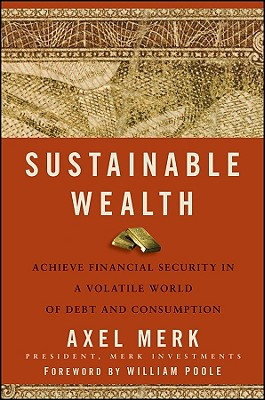Sustainable Wealth: Achieve Financial Security in a Volatile World of Debt and Consumption - Merk, Axel, and Poole, William (Foreword by)