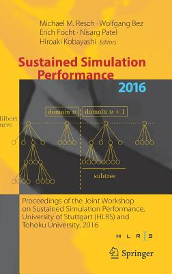 Sustained Simulation Performance 2016: Proceedings of the Joint Workshop on Sustained Simulation Performance, University of Stuttgart (Hlrs) and Tohoku University, 2016 - Resch, Michael M (Editor), and Bez, Wolfgang (Editor), and Focht, Erich (Editor)