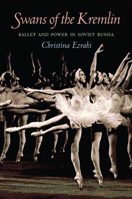 Swans of the Kremlin: Ballet and Power in Soviet Russia - Ezrahi, Christina