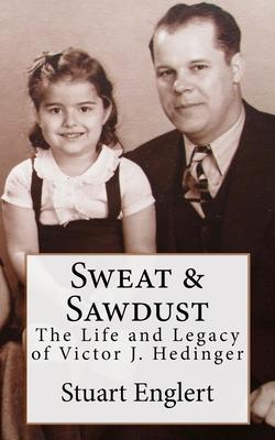 Sweat & Sawdust: The Life and Legacy of Victor J. Hedinger - Englert, Stuart