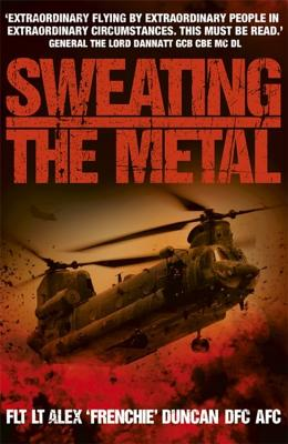 Sweating the Metal: Flying under Fire. A Chinook Pilot's Blistering Account of Life, Death and Dust in Afghanistan - Duncan, Alex