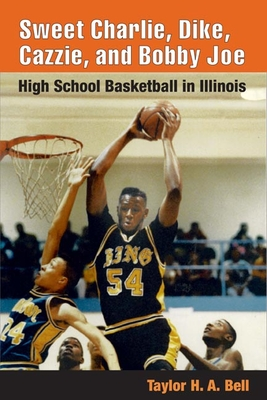 Sweet Charlie, Dike, Cazzie, and Bobby Joe: High School Basketball in Illinois - Bell, Taylor H A