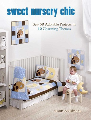 Sweet Nursery Chic: Sew 50 Adorable Projects in 10 Charming Themes - Cousineau, Susan