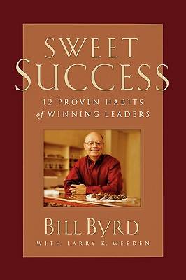 Sweet Success: 12 Proven Habits of Winning Leaders - Byrd, Bill, and Weeden, Larry K