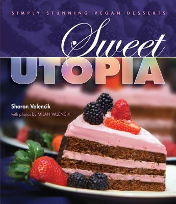 Sweet Utopia: Simply Stunning Vegan Desserts - Valencik, Sharon