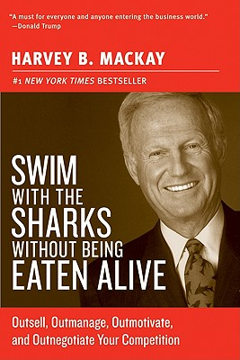 Swim with the Sharks Without Being Eaten Alive: Outsell, Outmanage, Outmotivate, and Outnegotiate Your Competition - MacKay, Harvey B