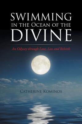 Swimming in the Ocean of the Divine: An Odyssey Through Love, Loss and Rebirth - Kominos, Catherine