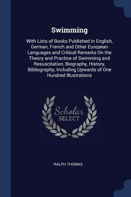 Swimming: With Lists of Books Published in English, German, French and Other European Languages and Critical Remarks on the Theory and Practice of Swimming and Resuscitation, Biography, History, Bibliography, Including Upwards of One Hundred Illustrations - Thomas, Ralph