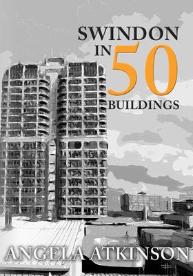 Swindon in 50 Buildings - Atkinson, Angela