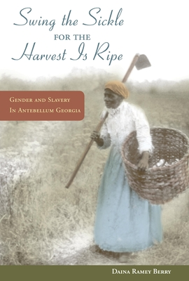 """Swing the Sickle for the Harvest Is Ripe"": Gender and Slavery in Antebellum Georgia - Berry, Daina"
