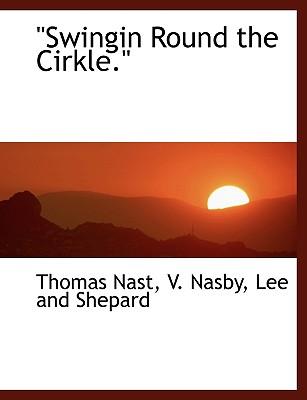 Swingin Round the Cirkle. - Nast, Thomas, and Nasby, V, and Lee & Shepard Publishers (Creator)