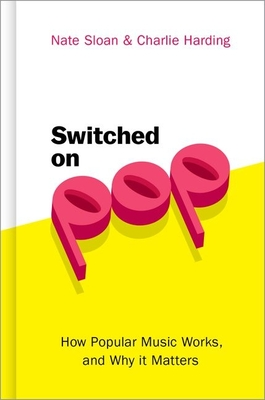 Switched on Pop: How Popular Music Works, and Why It Matters - Sloan, Nate, and Harding, Charlie