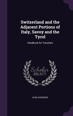 Switzerland and the Adjacent Portions of Italy, Savoy and the Tyrol: Handbook for Travellers - Baedeker, Karl