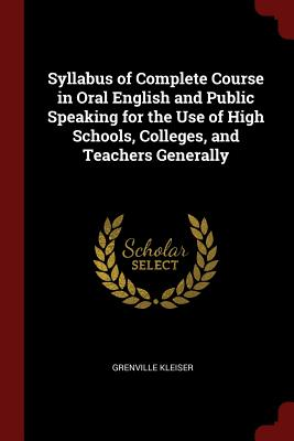 Syllabus of Complete Course in Oral English and Public Speaking for the Use of High Schools, Colleges, and Teachers Generally - Kleiser, Grenville