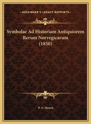 Symbolae Ad Historiam Antiquiorem Rerum Norvegicarum (1850) - Munch, P A (Editor)