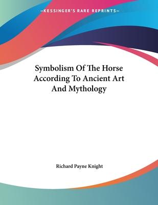 Symbolism of the Horse According to Ancient Art and Mythology - Knight, Richard Payne