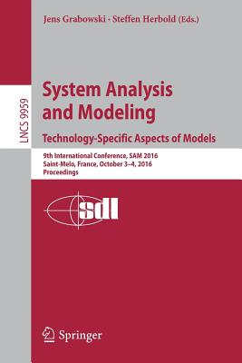 System Analysis and Modeling. Technology-Specific Aspects of Models: 9th International Conference, Sam 2016, Saint-Melo, France, October 3-4, 2016. Proceedings - Jens, Grabowski (Editor)
