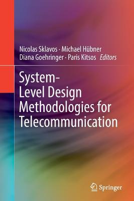 System-Level Design Methodologies for Telecommunication - Sklavos, Nicolas (Editor), and Hubner, Michael (Editor), and Goehringer, Diana (Editor)