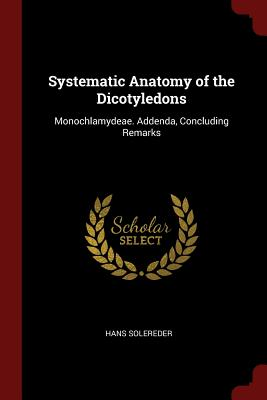 Systematic Anatomy of the Dicotyledons: Monochlamydeae. Addenda, Concluding Remarks - Solereder, Hans