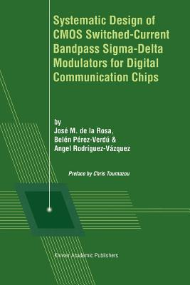 Systematic Design of CMOS Switched-Current Bandpass Sigma-Delta Modulators for Digital Communication Chips - de la Rosa, Jose M. (Editor), and Perez-Verdu, Belen (Editor), and Rodriguez-Vazquez, Angel (Editor)