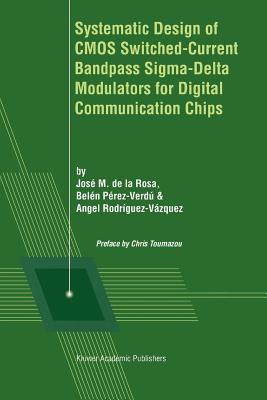 Systematic Design of CMOS Switched-Current Bandpass Sigma-Delta Modulators for Digital Communication Chips - de la Rosa, Jose M. (Editor), and Perez-Verdu, Belen (Editor), and Rodriguez-Vazquez, Angel (Editor)