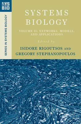 Systems Biology: Volume II: Networks, Models, and Applications - Rigoutsos, Isidore (Editor), and Stephanopoulos, Gregory (Editor)