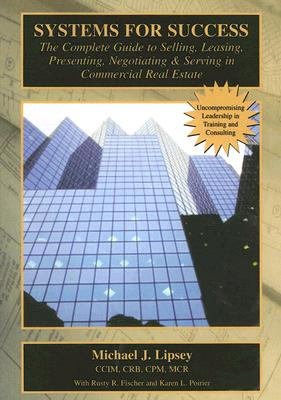 Systems for Success: The Complete Guide to Selling, Leasing, Presenting, Negotiating & Serving in Commercial Real Estate - Lipsey, Mike