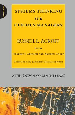 Systems Thinking for Curious Managers: With 40 New Management F-Law - Ackoff, Russell L, and Addison, Herbert J, and Carey