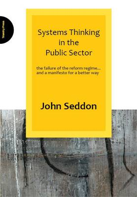 Systems Thinking in the Public Sector: The Failure of the Reform Regime... and a Manifesto for a Better Way - Seddon, John