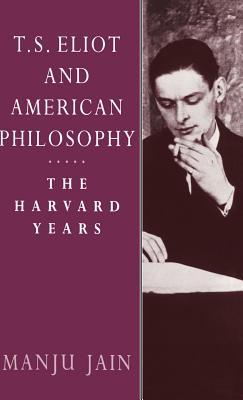 T. S. Eliot and American Philosophy: The Harvard Years - Jain, Manju