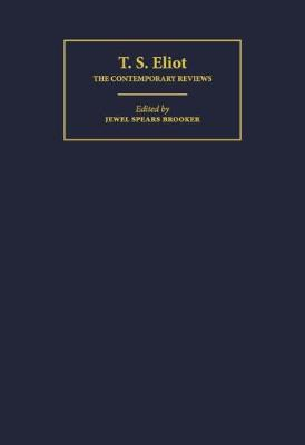 T. S. Eliot: The Contemporary Reviews - Brooker, Jewel Spears (Editor)