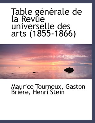 Table G N Rale de La Revue Universelle Des Arts (1855-1866) - Tourneux, Maurice, and Brire, Gaston, and Stein, Henri