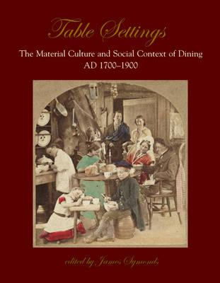 Table Settings: The Material Culture and Social Context of Dining, AD 1700-1900 - Symonds, James