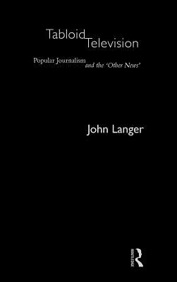 Tabloid Television: Popular Journalism and the 'Other News' - Langer, John