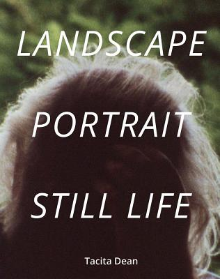 Tacita Dean: Landscape, Portrait, Still Life - Harris, Alexandra (Text by), and Hollinghurst, Alan (Text by), and Smith, Ali (Text by)