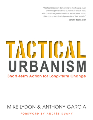 Tactical Urbanism: Short-Term Action for Long-Term Change - Lydon, Mike, and Garcia, Anthony, and Duany, Andres (Foreword by)