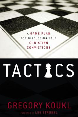 Tactics: A Game Plan for Discussing Your Christian Convictions - Koukl, Gregory, and Strobel, Lee (Foreword by)