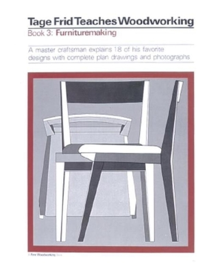 Tage Frid Teaches Woodworking Book 3: Furnituremaking: A Master Craftsman Explains 18 of His Favorite Designs with Complete Plan Drawings and Photographs - Frid, Tage