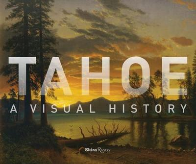 Tahoe: A Visual History - Wolfe, Ann M (Contributions by), and Starr, Kevin (Contributions by), and Cohodas, Marvin (Contributions by)