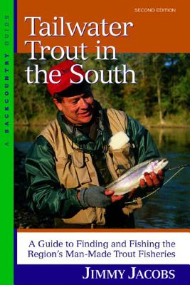 Tailwater Trout in the South: A Guide to Finding and Fishing the Region's Man-Made Trout Fisheries - Jacobs, Jimmy