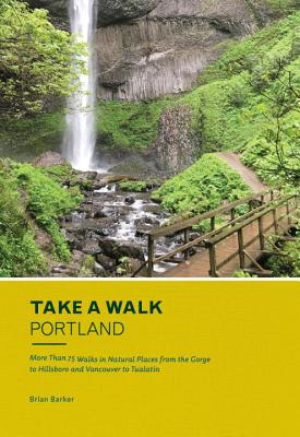 Take a Walk: Portland: More Than 75 Walks in Natural Places from the Gorge to Hillsboro and Vancouver to Tualatin - Barker, Brian