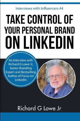 Take Control of Your Personal Brand on Linkedin: An Interview with Richard G Lowe Jr, Senior Branding Expert and Bestselling Author of Focus on Linkedin - Lowe Jr, Richard G