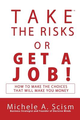 Take the Risks or Get a Job: How to Make the Choices That Will Make You Money - Scism, Michele a