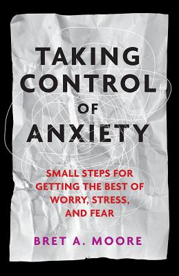 Taking Control of Anxiety: Small Steps for Getting the Best of Worry, Stress, and Fear - Moore, Bret A, PsyD, Abpp