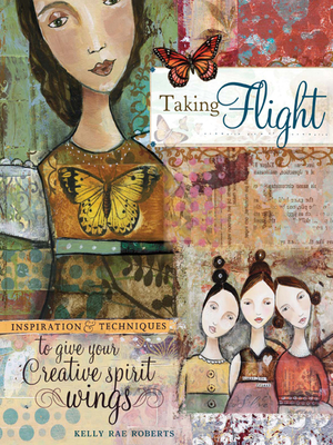 Taking Flight: Inspiration and Techniques to Give Your Creative Spirit Wings - Roberts, Kelly Rae