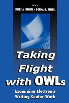 Taking Flight with Owls: Examining Electronic Writing Center Work - Inman, James A (Editor), and Sewell, Donna (Editor)